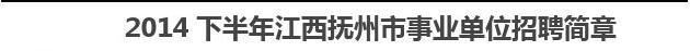 2014下半年江西抚州市事业单位招聘简章