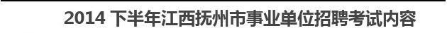 2014下半年江西抚州市事业单位招聘考试内容答案
