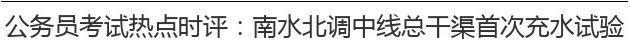 公务员考试热点时评:南水北调中线总干渠首次充水试验 供水北京进倒