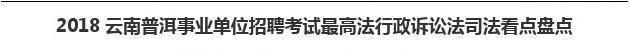 2018云南普洱事业单位招聘考试最高法行政诉讼法司法看点盘点