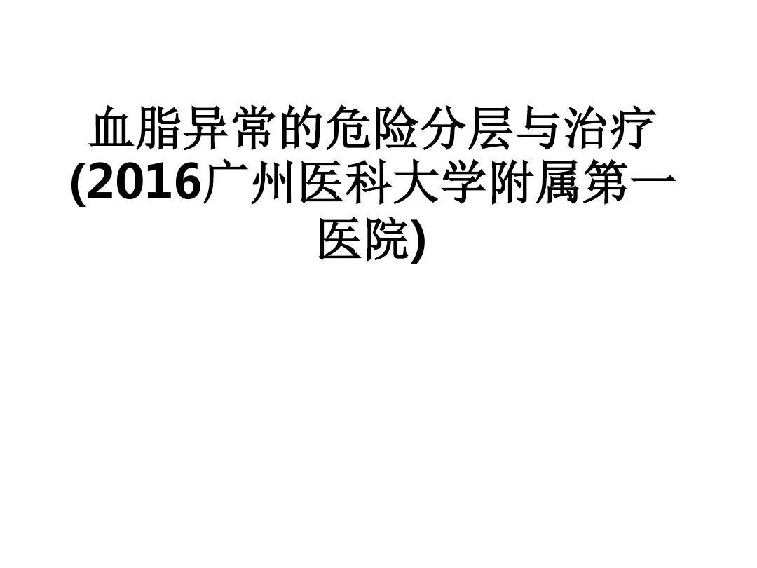 [医学]血脂异常的危险分层与治疗(2016广州医科大学附属第一医院)
