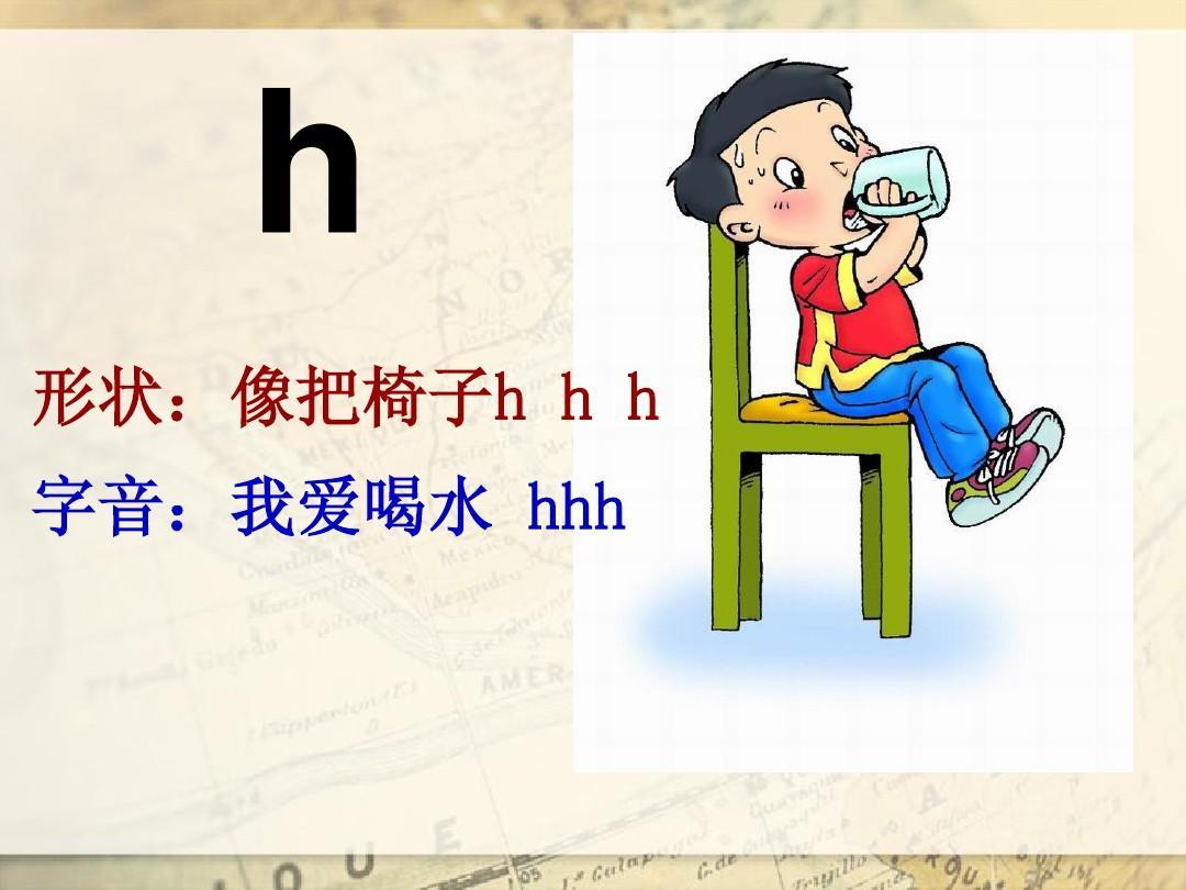 h 形状:像把椅子h h h 字音:我爱喝水 hhh