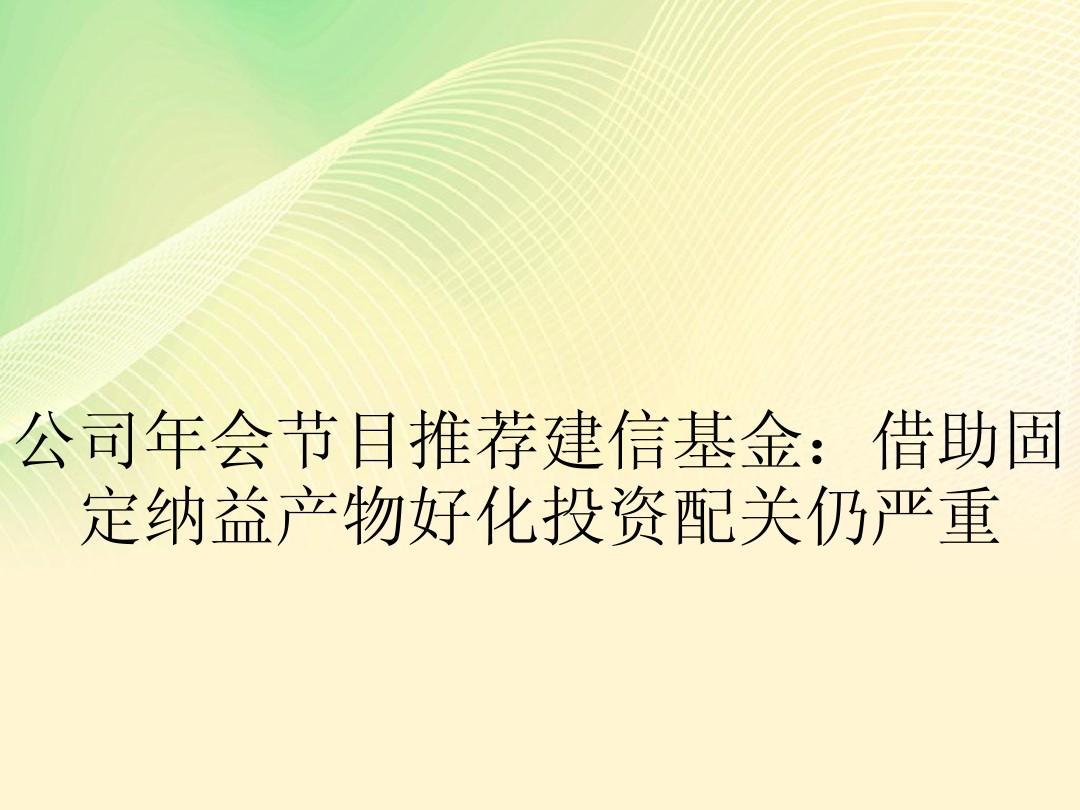 公司年会节目推荐建信基金:借助固定纳益产物好化投资配关仍严重
