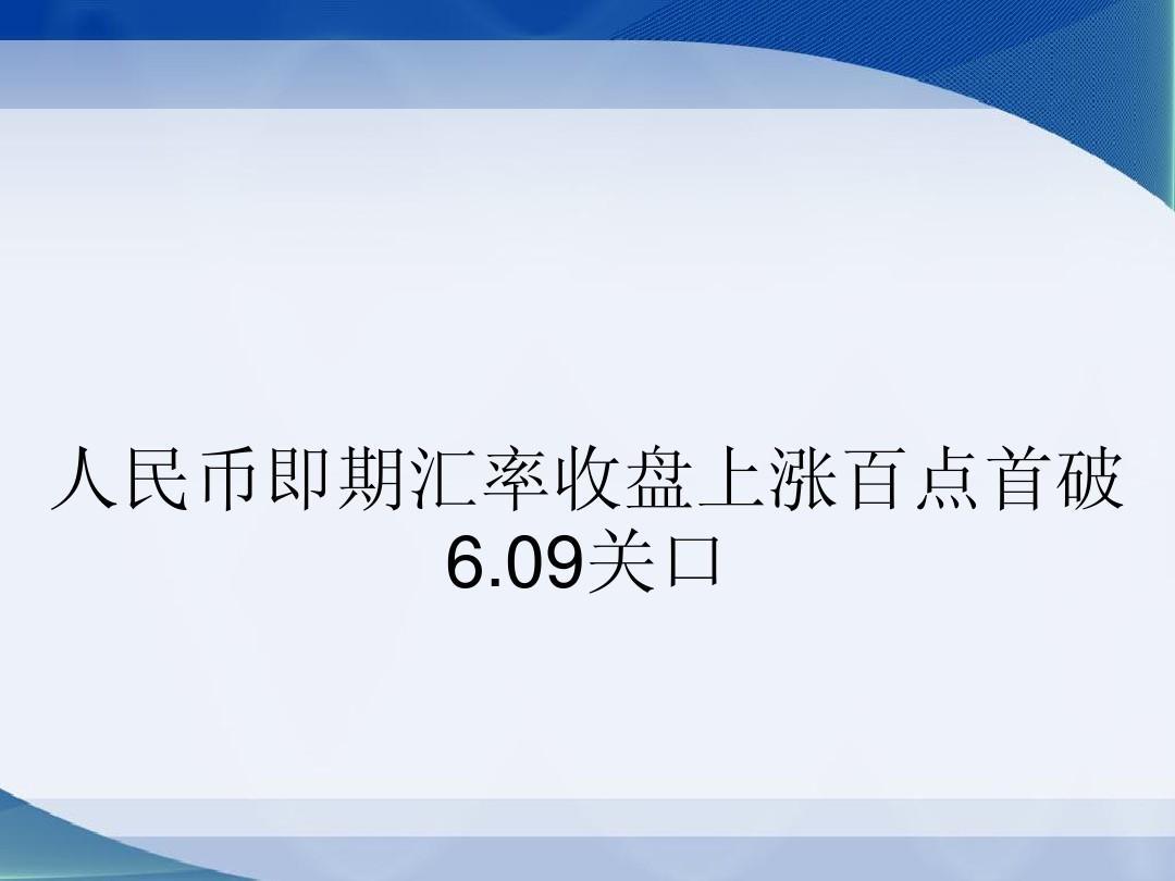 人民币即期汇率收盘上涨百点首破6.09关口